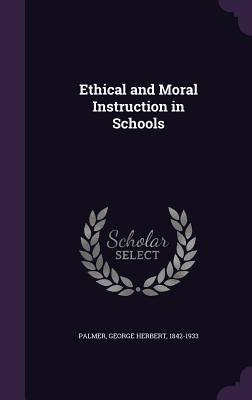 Ethical and Moral Instruction in Schools - Palmer, George Herbert 1842-1933 (Creator)