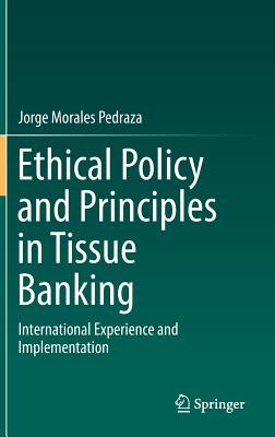 Ethical Policy and Principles in Tissue Banking: International Experience and Implementation - Morales Pedraza, Jorge