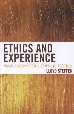 Ethics and Experience: Moral Theory from Just War to Abortion - Steffen, Lloyd