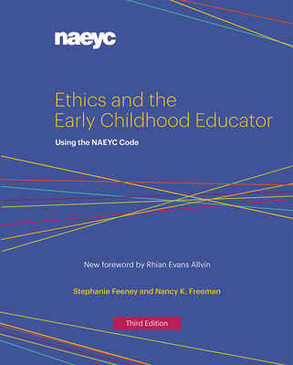 Ethics and the Early Childhood Educator: Using the NAEYC Code - Feeney, Stephanie, and Freeman, Nancy K.