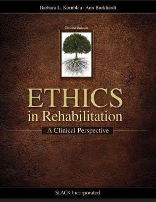 Ethics in Rehabilitation: A Clinical Perspective - Kornblau, Barbara, Jd, Faota, CCM, and Burkhardt, Ann, Otr/L, Faota
