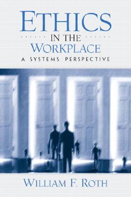 Ethics in the Workplace: A Systems Perspective - Roth, William F