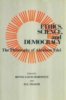 Ethics, Science, and Democracy: Philosophy of Abraham Edel - Horowitz, Irving (Editor)