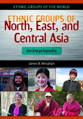 Ethnic Groups of North, East, and Central Asia: An Encyclopedia - Minahan, James B.