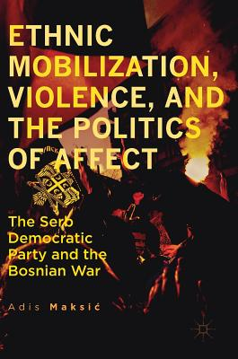 Ethnic Mobilization, Violence, and the Politics of Affect: The Serb Democratic Party and the Bosnian War - Maksic, Adis