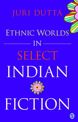 Ethnic Worlds in Select Indian Fiction - Dutta, Juri