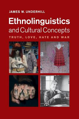Ethnolinguistics and Cultural Concepts: Truth, Love, Hate and War - Underhill, James W.