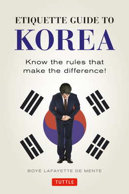 Etiquette Guide to Korea: Know the Rules that Make the Difference! - De Mente, Boye Lafayette, and Lukens, David (Revised by)