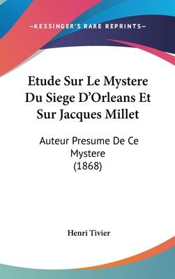 Etude Sur Le Mystere Du Siege D'Orleans Et Sur Jacques Millet: Auteur Presume de Ce Mystere (1868) - Tivier, Henri
