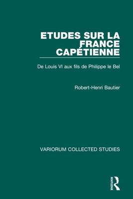 Etudes Sur La France Capetienne: de Louis VI Aux Fils de Philippe Le Bel - Bautier, Robert-Henri