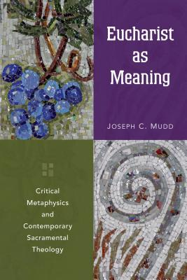 Eucharist as Meaning: Critical Metaphysics and Contemporary Sacramental Theology - Mudd, Joseph C