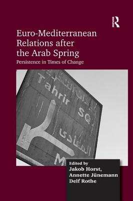 Euro-Mediterranean Relations after the Arab Spring: Persistence in Times of Change - Horst, Jakob, and Junemann, Annette, and Rothe, Delf