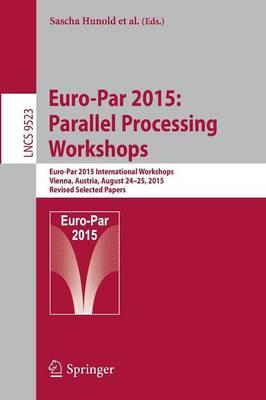 Euro-Par 2015: Parallel Processing Workshops: Euro-Par 2015 International Workshops, Vienna, Austria, August 24-25, 2015, Revised Selected Papers - Hunold, Sascha (Editor)
