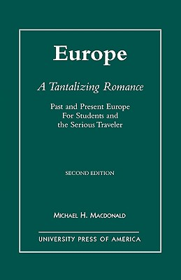 Europe, a Tantalizing Romance, Second Edition: Past and Present Europe for Students and the Serious Traveler - MacDonald, Michael H