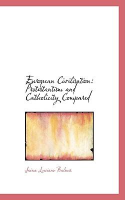 European Civilisation: Protestantism and Catholicity Compared - Balmes, Jaime Luciano