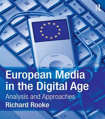European Media in the Digital Age: Analysis and Approaches - Rooke, Richard