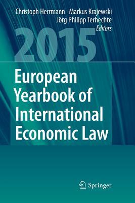European Yearbook of International Economic Law 2015 - Herrmann, Christoph (Editor), and Krajewski, Markus (Editor), and Terhechte, Jorg Philipp (Editor)