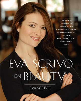 Eva Scrivo on Beauty: The Tools, Techniques, and Insider Knowledge Every Woman Needs to Be Her Most Beautiful, Confident Self - Scrivo, Eva, and Way, Gina, and Efros, Arik