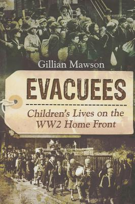 Evacuees: Children's Lives on the World War 2 Home Front - Mawson, Gillian