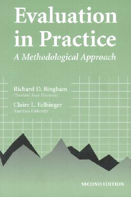Evaluation in Practice: A Methodological Approach - Bingham, Richard, and Felbinger, Claire