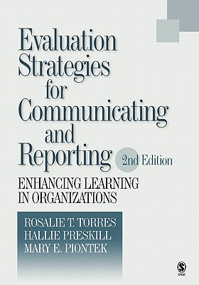 Evaluation Strategies for Communicating and Reporting: Enhancing Learning in Organizations - Torres, Rosalie T, Dr. (Editor), and Preskill, Hallie S, Dr. (Editor), and Piontek, Mary E (Editor)