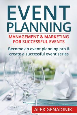 Event Planning: Management & Marketing for Successful Events: Become an Event Planning Pro & Create a Successful Event Series - Genadinik, Alex