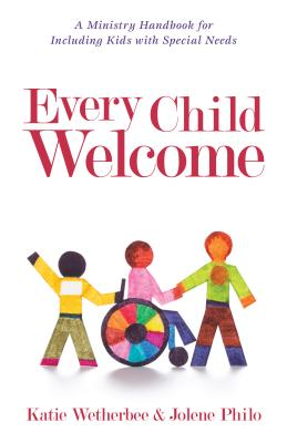 Every Child Welcome: A Ministry Handbook for Including Kids with Special Needs - Wetherbee, Katie