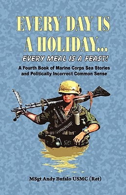 Every Day Is a Holiday... Every Meal Is a Feast! - A Fourth Book of Marine Corps Sea Stories and Politically Incorrect Common Sense - Bufalo, Andrew Anthony