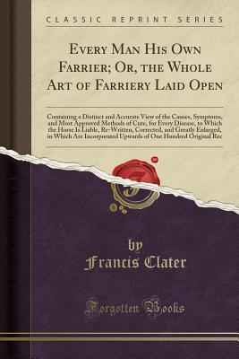 Every Man His Own Farrier; Or, the Whole Art of Farriery Laid Open: Containing a Distinct and Accurate View of the Causes, Symptoms, and Most Approved Methods of Cure, for Every Disease, to Which the Horse Is Liable, Re-Written, Corrected, and Greatly Enl - Clater, Francis
