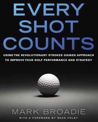Every Shot Counts: Using the Revolutionary Strokes Gained Approach to Improve Your Golf Performance and Strategy - Broadie, Mark