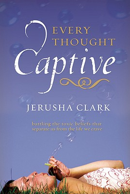 Every Thought Captive: Battling the Toxic Belifs That Separate Us from the Life We Crave - Clark, Jerusha