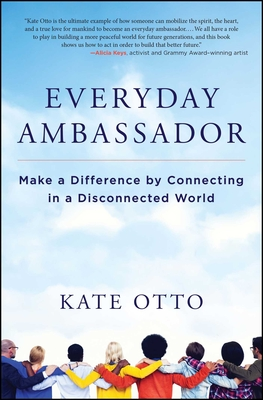 Everyday Ambassador: Make a Difference by Connecting in a Disconnected World - Otto, Kate