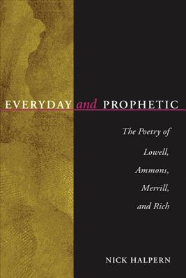 Everyday and Prophetic: Poetry of Lowell, Ammons, Merrill, and Rich - Halpern, Nick, Professor