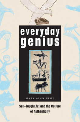 Everyday Genius: Self-Taught Art and the Culture of Authenticity - Fine, Gary Alan