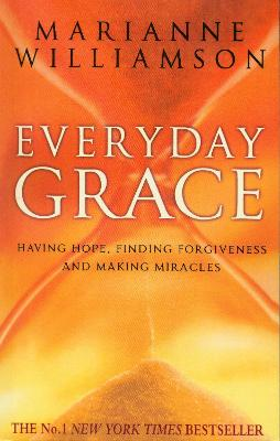 Everyday Grace: Having Hope, Finding Forgiveness And Making Miracles - Williamson, Marianne