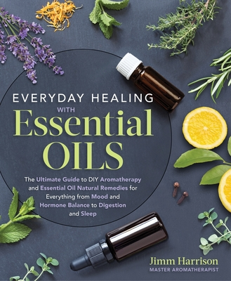 Everyday Healing with Essential Oils: The Ultimate Guide to DIY Aromatherapy and Essential Oil Natural Remedies for Everything from Mood and Hormone Balance to Digestion and Sleep - Harrison, Jimm