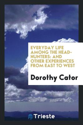 Everyday Life Among the Head-Hunters: And Other Experiences from East to West - Cator, Dorothy