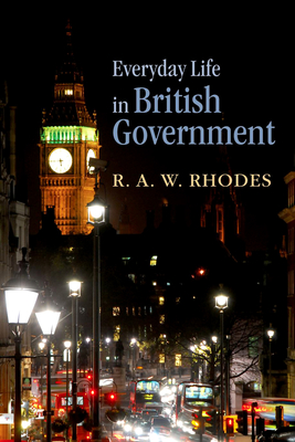 Everyday Life in British Government - Rhodes, R. A. W.