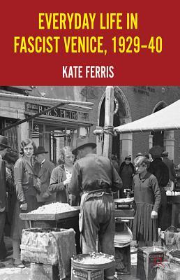 Everyday Life in Fascist Venice, 1929-40 - Ferris, Kate
