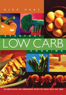 Everyday Low Carb Cooking: 240 Great-Tasting Low Carbohydrate Recipes - Haas, Alexander