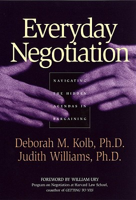 Everyday Negotiation: Navigating the Hidden Agendas in Bargaining - Kolb, Deborah M, PhD, and Williams, Judith, and Ury, William L (Foreword by)