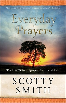 Everyday Prayers: 365 Days to a Gospel-Centered Faith - Smith, Scotty