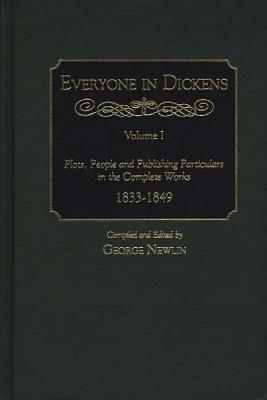 Everyone in Dickens: Volume I: Plots, People and Publishing Particulars in the Complete Works, 1833-1849 - Newlin, George (Editor)
