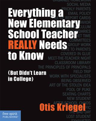 Everything a New Elementary School Teacher Really Needs to Know: But Didn't Learn in College - Kriegel, Otis