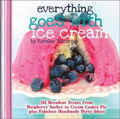 Everything Goes with Ice Cream: 111 Decadent Treats from Raspberry Sorbet to Cream Cookie Pie Plus Fabulous Handmade Party Ideas - Teichroeb, Koralee