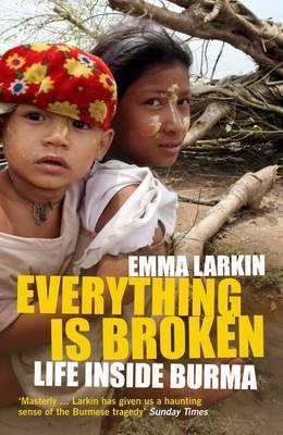 Everything is Broken: Life Inside Burma - Larkin, Emma