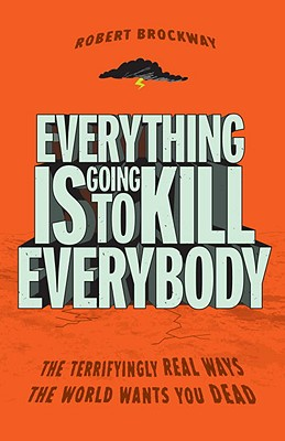 Everything Is Going to Kill Everybody: The Terrifyingly Real Ways the World Wants You Dead - Brockway, Robert