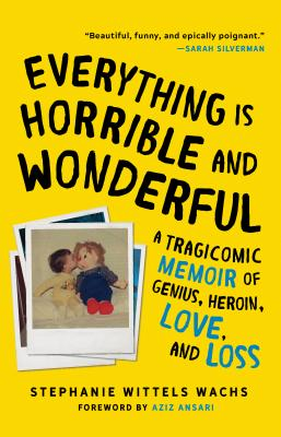 Everything Is Horrible and Wonderful: A Tragicomic Memoir of Genius, Heroin, Love and Loss - Wittels Wachs, Stephanie, and Ansari, Aziz (Foreword by)