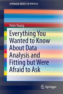 Everything You Wanted to Know about Data Analysis and Fitting But Were Afraid to Ask - Young, Peter, Sir