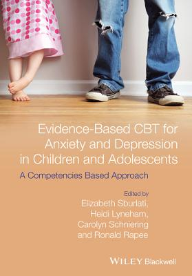Evidence-based CBT for Anxiety and Depression in Children and Adolescents: A Competencies Based Approach - Sburlati, Elizabeth S., and Lyneham, Heidi J., and Schniering, Carolyn A.